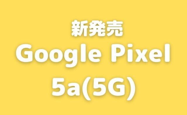 Google Pixel 5a (5G)が発表!スペックを確認。