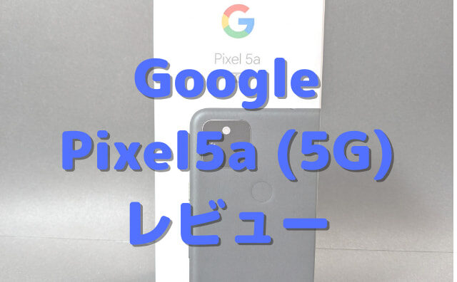 Pixel5a(5G)実機レビュー&ベンチマーク