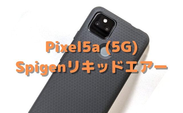 Pixel5aケースSpigenリキッドエアーレビュー