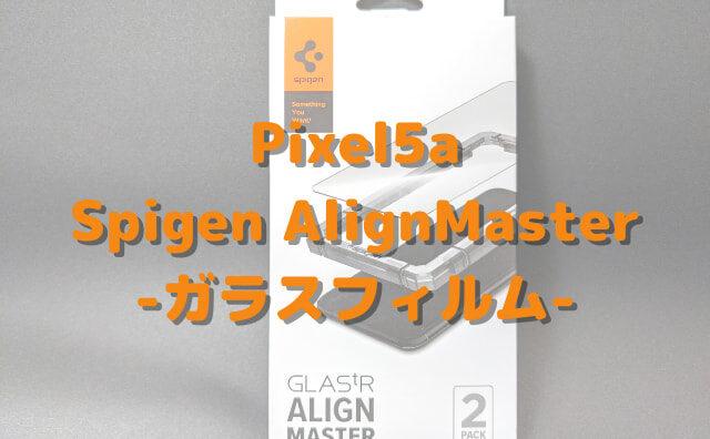 Pixel5aガラスフィルムレビューSpigen